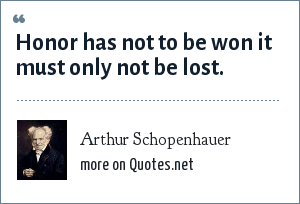 Arthur Schopenhauer: Honor has not to be won it must only not be lost.