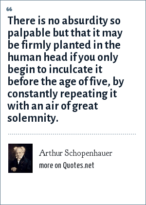 Arthur Schopenhauer: There is no absurdity so palpable but that it may be firmly planted in the human head if you only begin to inculcate it before the age of five, by constantly repeating it with an air of great solemnity.