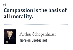 Arthur Schopenhauer: Compassion is the basis of all morality.