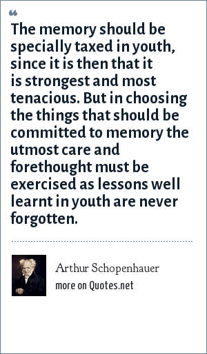 Arthur Schopenhauer: The memory should be specially taxed in youth, since it is then that it is strongest and most tenacious. But in choosing the things that should be committed to memory the utmost care and forethought must be exercised as lessons well learnt in youth are never forgotten.