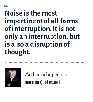 Arthur Schopenhauer: Noise is the most impertinent of all forms of interruption. It is not only an interruption, but is also a disruption of thought.
