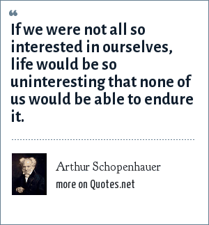 Arthur Schopenhauer: If we were not all so interested in ourselves, life would be so uninteresting that none of us would be able to endure it.