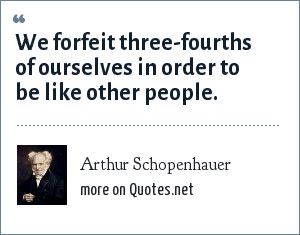 Arthur Schopenhauer: We forfeit three-fourths of ourselves in order to be like other people.