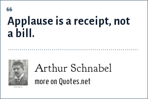 Arthur Schnabel: Applause is a receipt, not a bill.