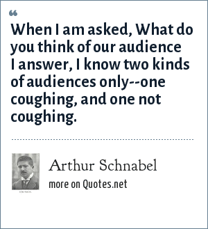 Arthur Schnabel: When I am asked, What do you think of our audience I answer, I know two kinds of audiences only--one coughing, and one not coughing.