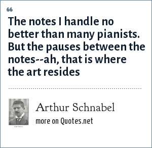 Arthur Schnabel: The notes I handle no better than many pianists. But the pauses between the notes--ah, that is where the art resides