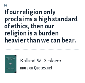 Rolland W. Schloerb: If our religion only proclaims a high standard of ethics, then our religion is a burden heavier than we can bear.