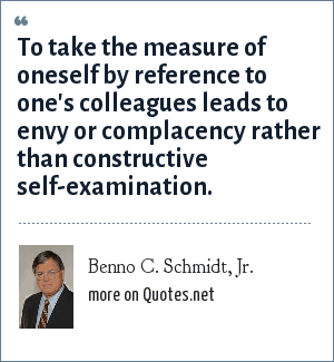 Benno C. Schmidt, Jr.: To take the measure of oneself by reference to one's colleagues leads to envy or complacency rather than constructive self-examination.