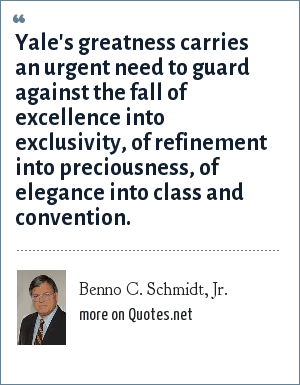 Benno C. Schmidt, Jr.: Yale's greatness carries an urgent need to guard against the fall of excellence into exclusivity, of refinement into preciousness, of elegance into class and convention.