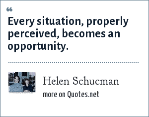 Helen Schucman: Every situation, properly perceived, becomes an opportunity.