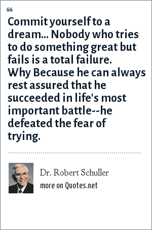 Dr. Robert Schuller: Commit yourself to a dream... Nobody who tries to do something great but fails is a total failure. Why Because he can always rest assured that he succeeded in life's most important battle--he defeated the fear of trying.