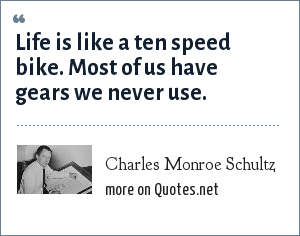 Charles Monroe Schultz: Life is like a ten speed bike. Most of us have gears we never use.