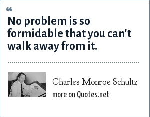 Charles Monroe Schultz: No problem is so formidable that you can't walk away from it.