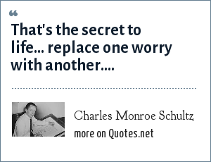 Charles Monroe Schultz: That's the secret to life... replace one worry with another....