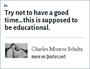 Charles Monroe Schultz: Try not to have a good time...this is supposed to be educational.