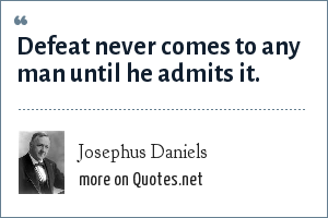 Josephus Daniels: Defeat never comes to any man until he admits it.