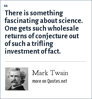 Mark Twain: There is something fascinating about science. One gets such wholesale returns of conjecture out of such a trifling investment of fact.