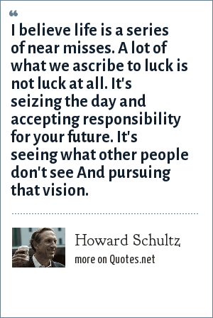 Howard Schultz: I believe life is a series of near misses. A lot of what we ascribe to luck is not luck at all. It's seizing the day and accepting responsibility for your future. It's seeing what other people don't see And pursuing that vision.