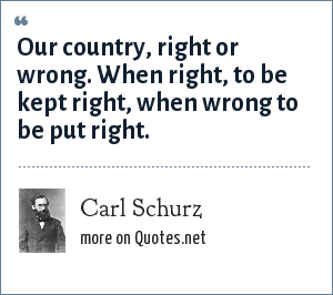 Carl Schurz: Our country, right or wrong. When right, to be kept right, when wrong to be put right.