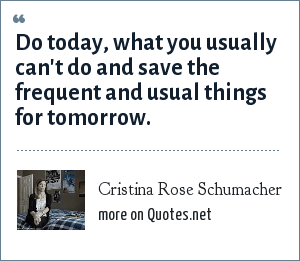 Cristina Rose Schumacher: Do today, what you usually can't do and save the frequent and usual things for tomorrow.