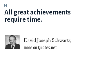 David Joseph Schwartz: All great achievements require time.