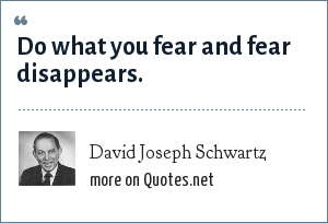 David Joseph Schwartz: Do what you fear and fear disappears.