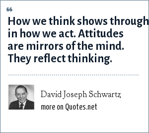 David Joseph Schwartz: How we think shows through in how we act. Attitudes are mirrors of the mind. They reflect thinking.