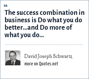 David Joseph Schwartz: The success combination in business is Do what you do better...and Do more of what you do...