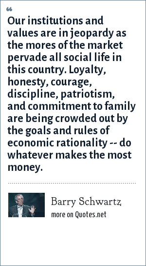 Barry Schwartz: Our institutions and values are in jeopardy as the mores of the market pervade all social life in this country. Loyalty, honesty, courage, discipline, patriotism, and commitment to family are being crowded out by the goals and rules of economic rationality -- do whatever makes the most money.