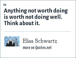 Elias Schwartz: Anything not worth doing is worth not doing well. Think about it.