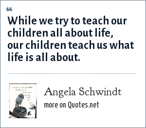 Angela Schwindt: While we try to teach our children all about life, our children teach us what life is all about.