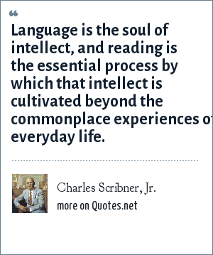 Charles Scribner, Jr.: Language is the soul of intellect, and reading is the essential process by which that intellect is cultivated beyond the commonplace experiences of everyday life.