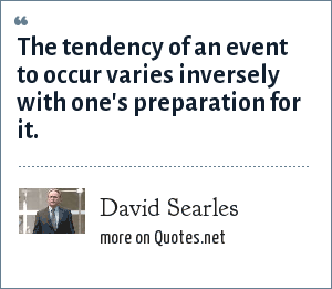 David Searles: The tendency of an event to occur varies inversely with one's preparation for it.