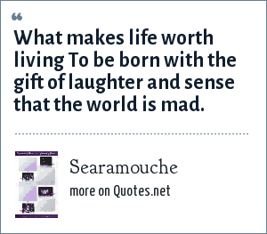 Searamouche: What makes life worth living To be born with the gift of laughter and sense that the world is mad.