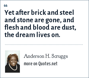 Anderson H. Scruggs: Yet after brick and steel and stone are gone, and flesh and blood are dust, the dream lives on.