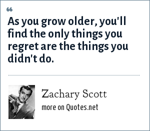Zachary Scott: As you grow older, you'll find the only things you regret are the things you didn't do.