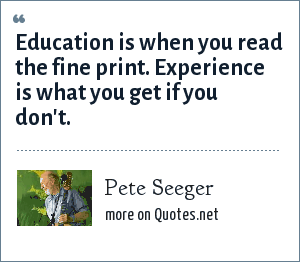 Pete Seeger: Education is when you read the fine print. Experience is what you get if you don't.