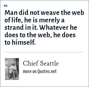 Chief Seattle: Man did not weave the web of life, he is merely a strand in it. Whatever he does to the web, he does to himself.