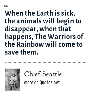 Chief Seattle: When the Earth is sick, the animals will begin to disappear, when that happens, The Warriors of the Rainbow will come to save them.