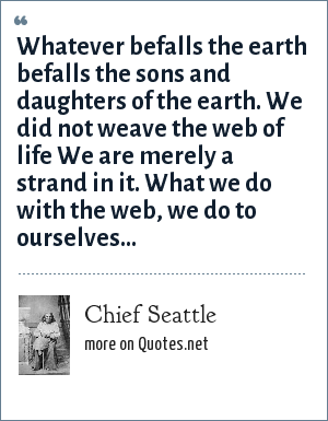 Chief Seattle: Whatever befalls the earth befalls the sons and daughters of the earth. We did not weave the web of life We are merely a strand in it. What we do with the web, we do to ourselves...