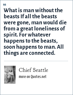 Chief Seattle: What is man without the beasts If all the beasts were gone, man would die from a great loneliness of spirit. For whatever happens to the beasts, soon happens to man. All things are connected.