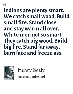 Henry Seely: Indians are plenty smart. We catch small wood. Build small fire. Stand close and stay warm all over. White men not so smart. They catch big wood. Build big fire. Stand far away, burn face and freeze ass.