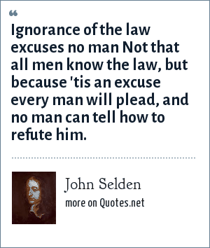 John Selden: Ignorance of the law excuses no man Not that all men know the law, but because 'tis an excuse every man will plead, and no man can tell how to refute him.