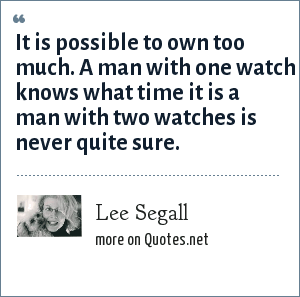 Lee Segall: It is possible to own too much. A man with one watch knows what time it is a man with two watches is never quite sure.