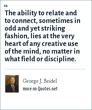 George J. Seidel: The ability to relate and to connect, sometimes in odd and yet striking fashion, lies at the very heart of any creative use of the mind, no matter in what field or discipline.