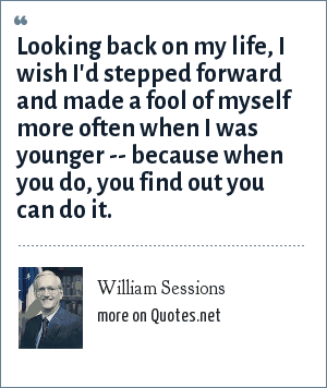 William Sessions: Looking back on my life, I wish I'd stepped forward and made a fool of myself more often when I was younger -- because when you do, you find out you can do it.