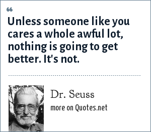 Dr. Seuss: Unless someone like you cares a whole awful lot, nothing is going to get better. It's not.