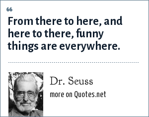 Dr. Seuss: From there to here, and here to there, funny things are everywhere.