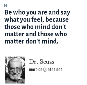 Dr. Seuss: Be who you are and say what you feel, because those who mind don't matter and those who matter don't mind.