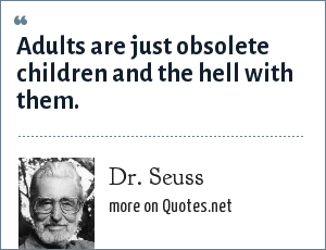 Dr. Seuss: Adults are just obsolete children and the hell with them.